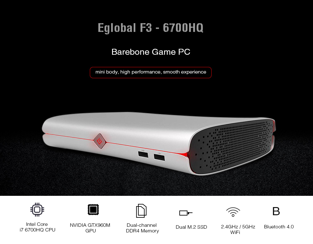 Eglobal F3 - 6700HQ Barebone Game PC Intel Core i7 - 6700HQ 3.5GHz Nvidia GTX960M 4GB VRAM AC WiFi Gigabit LAN SATA 3.0 Type C HDMI DP USB3.0